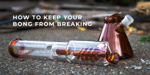 Top 7 Best Ways to Keep Your Bong Safe